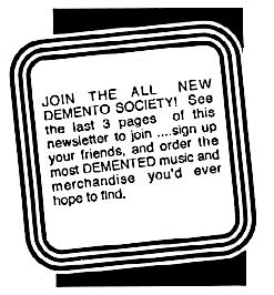JOIN THE ALL NEW DEMENTO SOCIETY!  See the last 3 pages of this newsletter to join  ....sign up your friends, and order the most DEMENTED music and merchandise you'd ever hope to find.